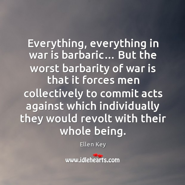 Everything, everything in war is barbaric… Image
