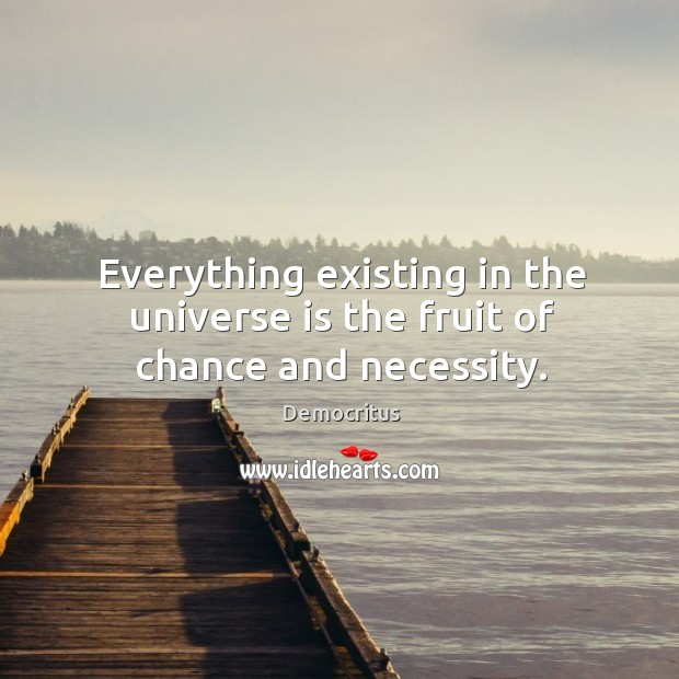 Everything existing in the universe is the fruit of chance and necessity. Democritus Picture Quote