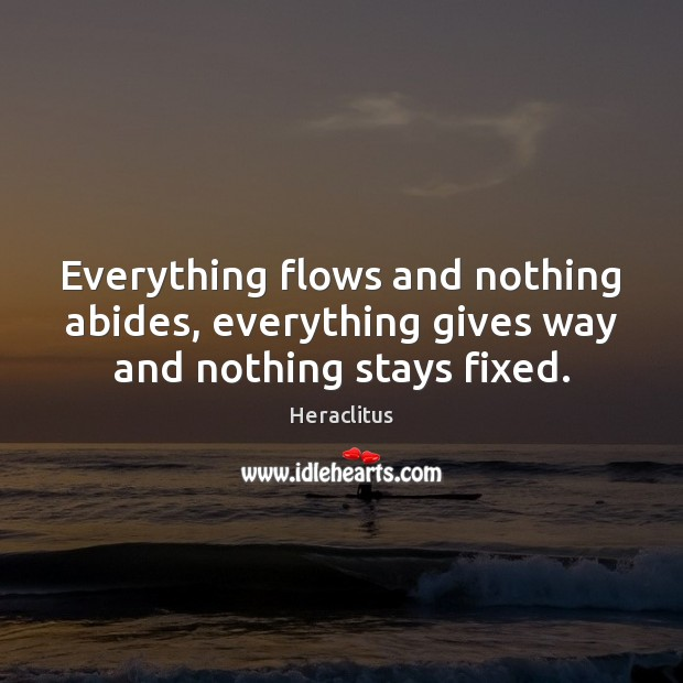 Everything flows and nothing abides, everything gives way and nothing stays fixed. Heraclitus Picture Quote