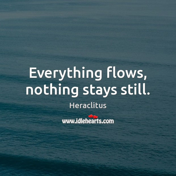 Everything flows, nothing stays still. Heraclitus Picture Quote