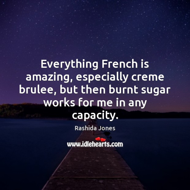Everything French is amazing, especially creme brulee, but then burnt sugar works Image