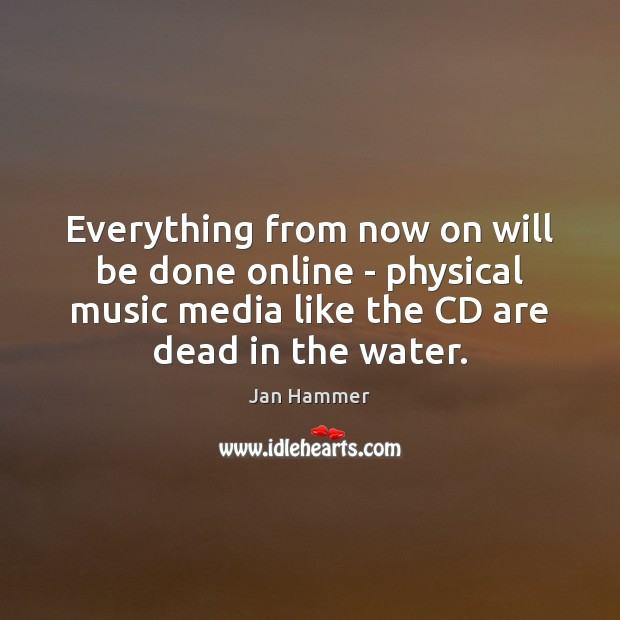 Everything from now on will be done online – physical music media Jan Hammer Picture Quote