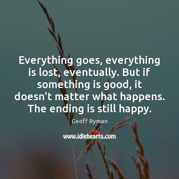 Image, Everything goes, everything is lost, eventually. But if something is good, it
