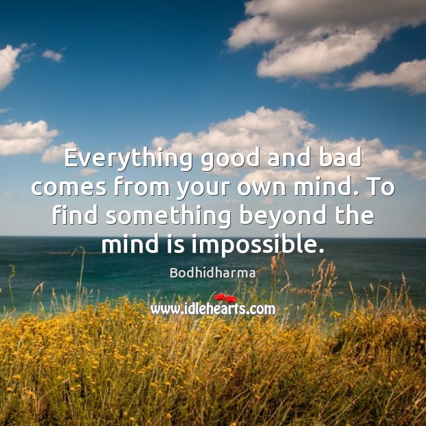 Everything good and bad comes from your own mind. To find something Bodhidharma Picture Quote