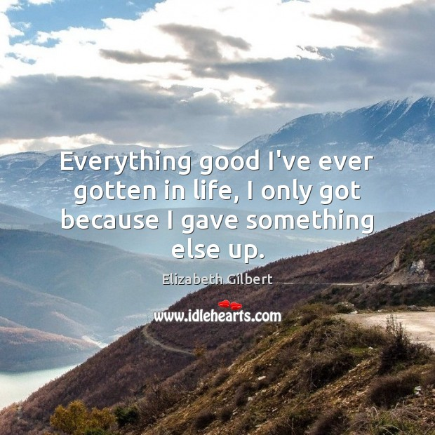 Everything good I've ever gotten in life, I only got because I gave something else up. Elizabeth Gilbert Picture Quote