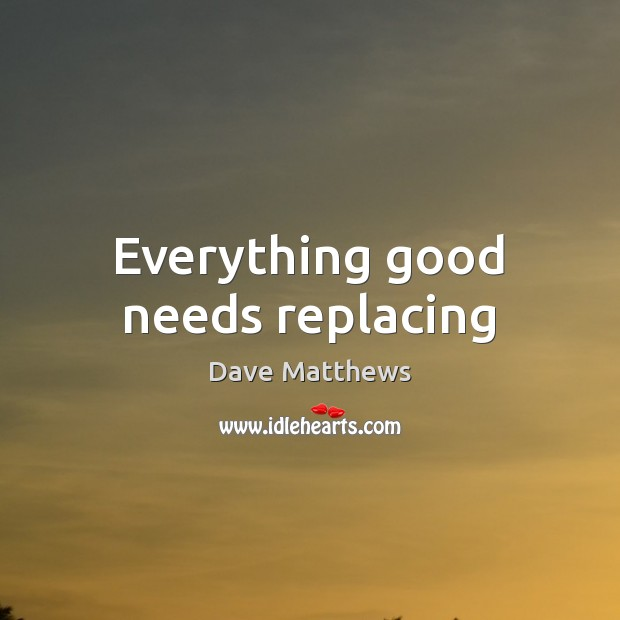 Everything good needs replacing Dave Matthews Picture Quote