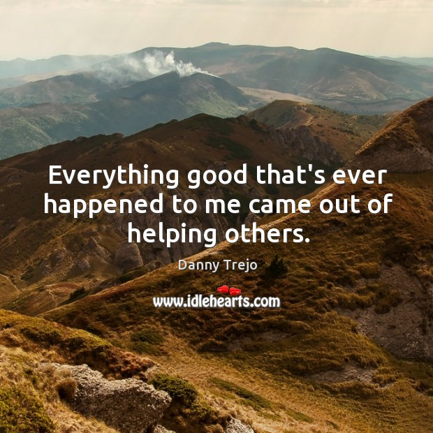 Everything good that's ever happened to me came out of helping others. Image