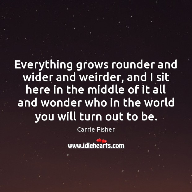 Everything grows rounder and wider and weirder, and I sit here in Carrie Fisher Picture Quote