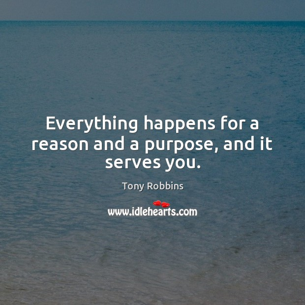 Everything happens for a reason and a purpose, and it serves you. Tony Robbins Picture Quote