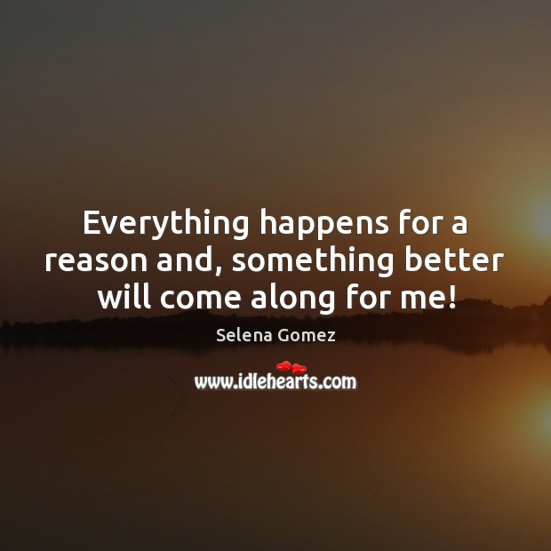 Image, Everything happens for a reason and, something better will come along for me!