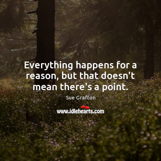 Everything happens for a reason, but that doesn't mean there's a point. Sue Grafton Picture Quote