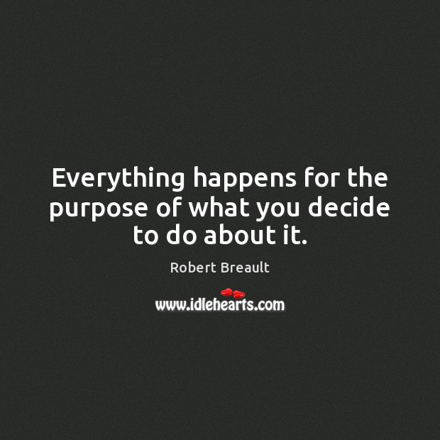 Everything happens for the purpose of what you decide to do about it. Image