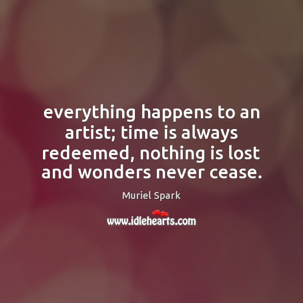 Everything happens to an artist; time is always redeemed, nothing is lost Muriel Spark Picture Quote