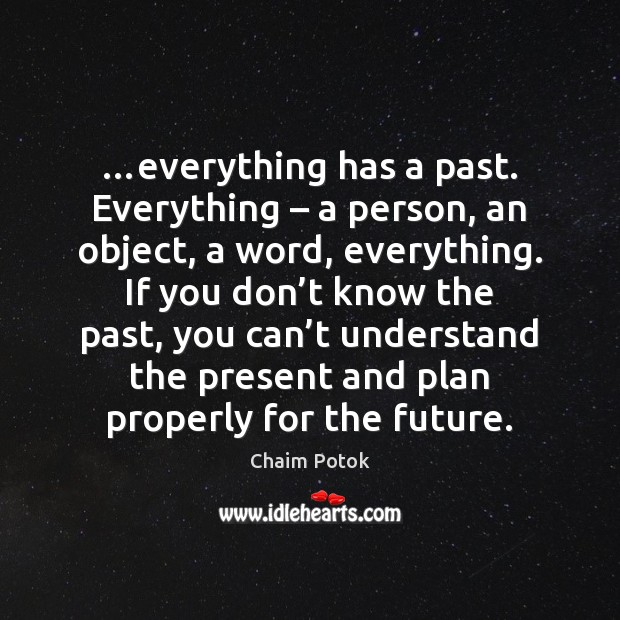 …everything has a past. Everything – a person, an object, a word, everything. Chaim Potok Picture Quote