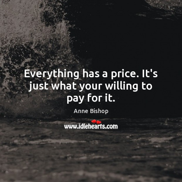 Image, Everything has a price. It's just what your willing to pay for it.