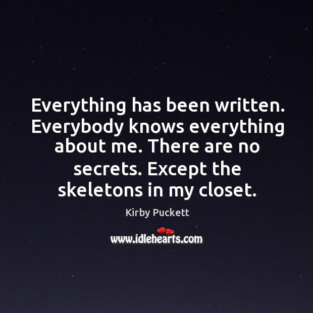Everything has been written. Everybody knows everything about me. There are no secrets. Except the skeletons in my closet. Kirby Puckett Picture Quote