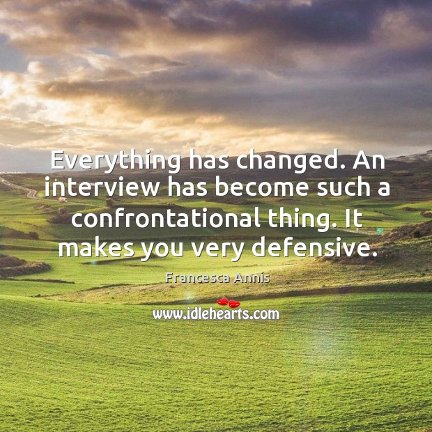 Everything has changed. An interview has become such a confrontational thing. It makes you very defensive. Francesca Annis Picture Quote