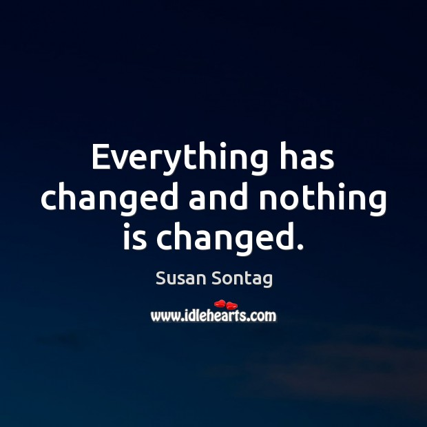 Everything has changed and nothing is changed. Susan Sontag Picture Quote