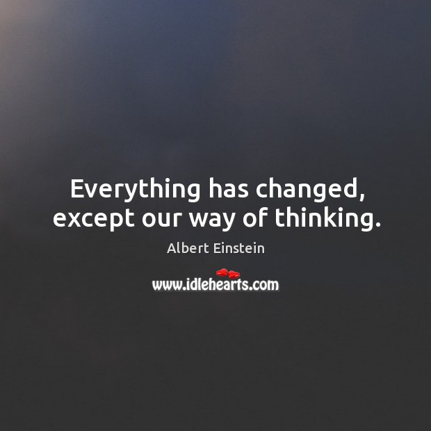 Image, Everything has changed, except our way of thinking.