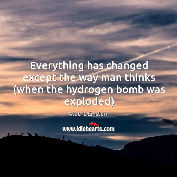 Image, Everything has changed except the way man thinks (when the hydrogen bomb was exploded)