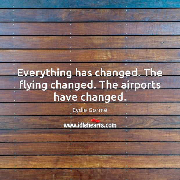 Everything has changed. The flying changed. The airports have changed. Image