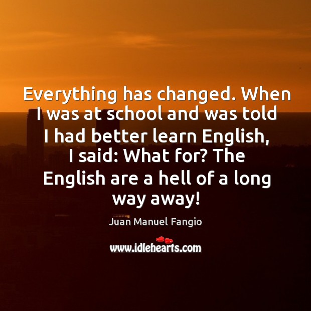 Everything has changed. When I was at school and was told I had better learn english Juan Manuel Fangio Picture Quote