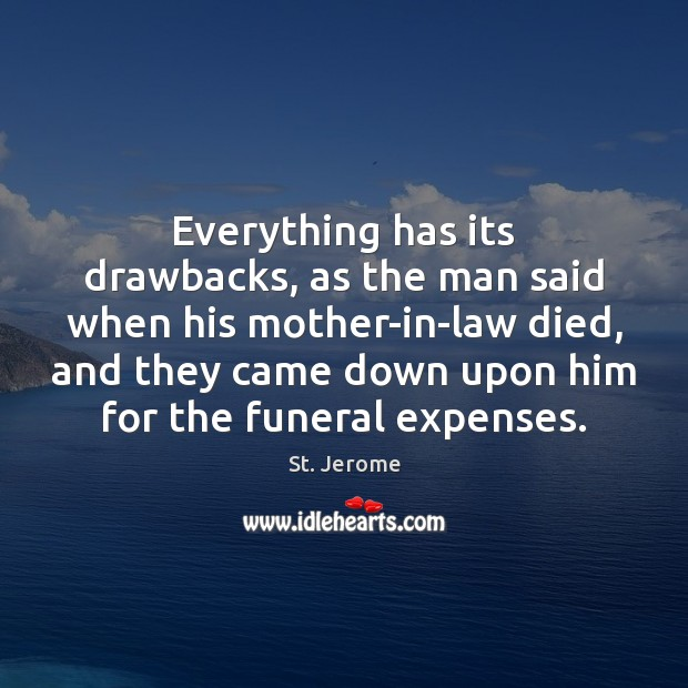 Everything has its drawbacks, as the man said when his mother-in-law died, St. Jerome Picture Quote