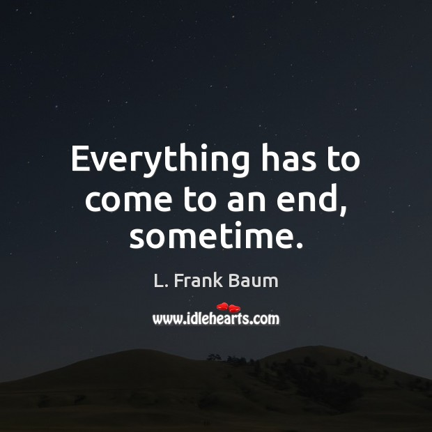 Everything has to come to an end, sometime. L. Frank Baum Picture Quote