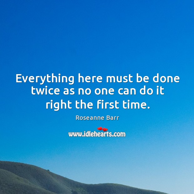 Everything here must be done twice as no one can do it right the first time. Roseanne Barr Picture Quote