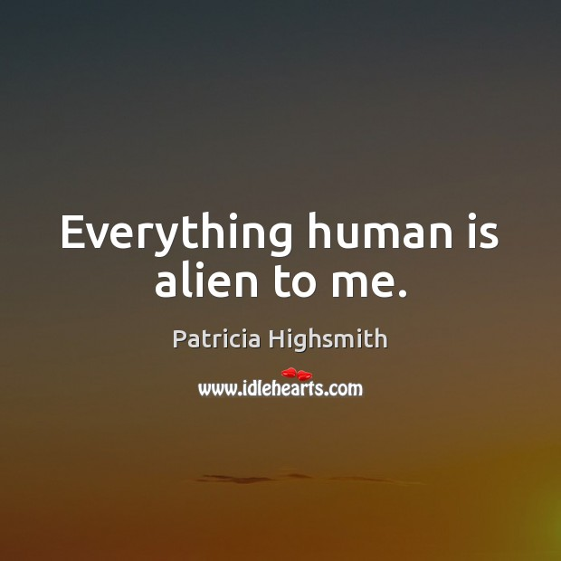 Everything human is alien to me. Patricia Highsmith Picture Quote