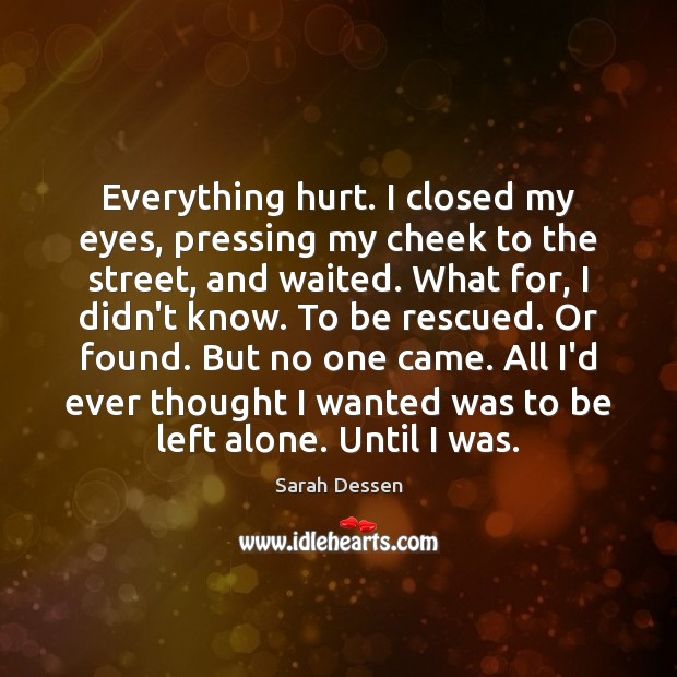 Everything hurt. I closed my eyes, pressing my cheek to the street, Sarah Dessen Picture Quote