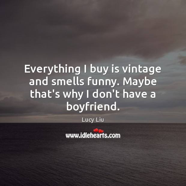 Image, Everything I buy is vintage and smells funny. Maybe that's why I don't have a boyfriend.
