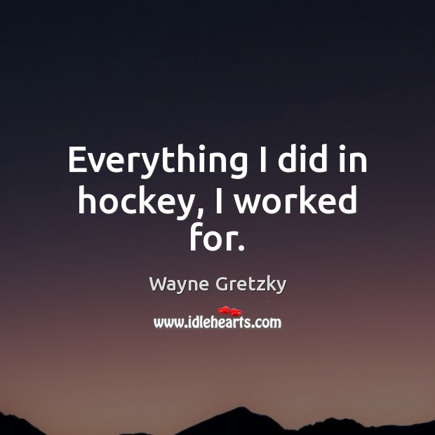 Everything I did in hockey, I worked for. Wayne Gretzky Picture Quote