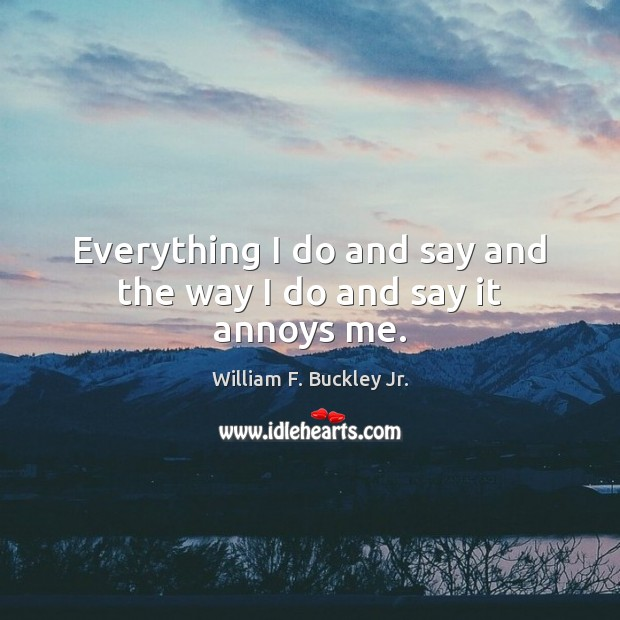 Everything I do and say and the way I do and say it annoys me. William F. Buckley Jr. Picture Quote