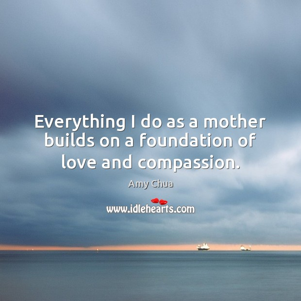 Everything I do as a mother builds on a foundation of love and compassion. Amy Chua Picture Quote