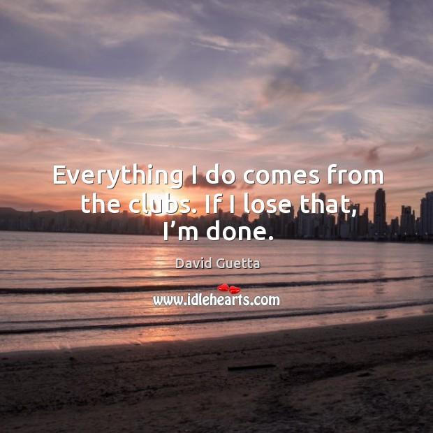 Everything I do comes from the clubs. If I lose that, I'm done. David Guetta Picture Quote