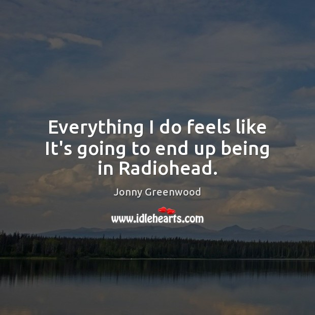 Everything I do feels like It's going to end up being in Radiohead. Jonny Greenwood Picture Quote