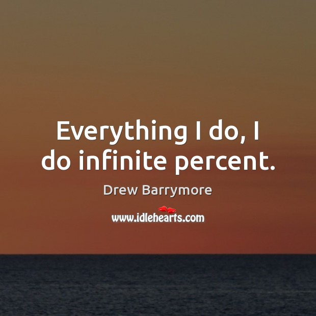 Everything I do, I do infinite percent. Drew Barrymore Picture Quote