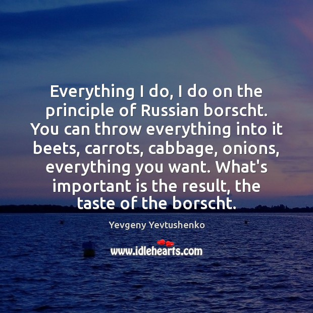 Image, Everything I do, I do on the principle of Russian borscht. You