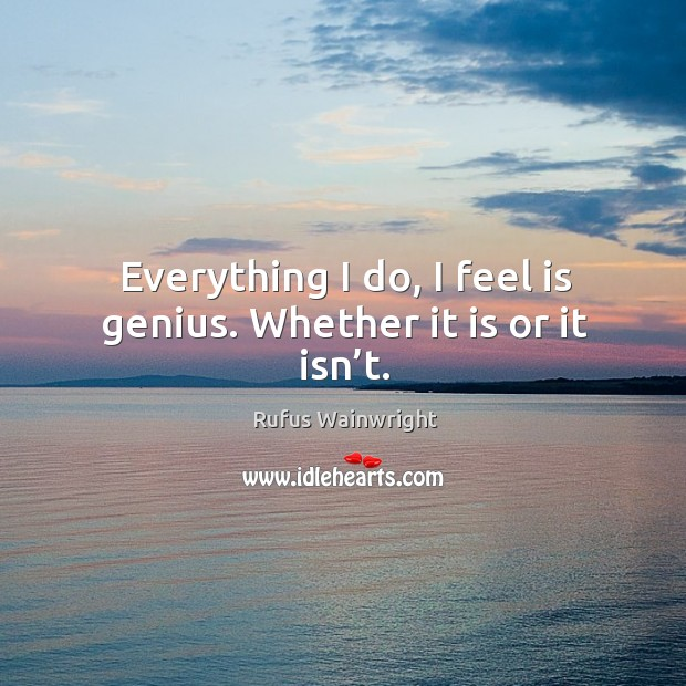 Everything I do, I feel is genius. Whether it is or it isn't. Image