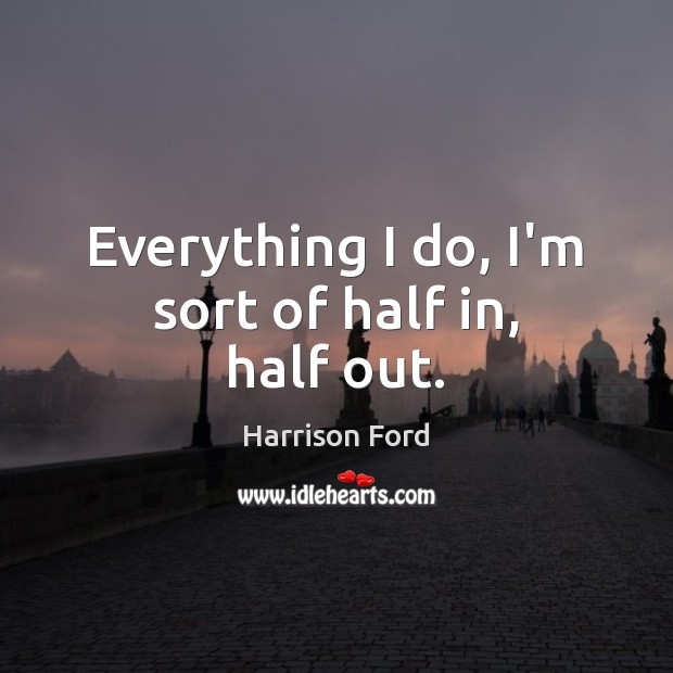 Everything I do, I'm sort of half in, half out. Image