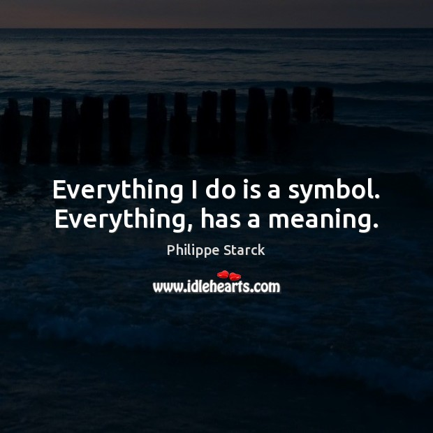 Everything I do is a symbol. Everything, has a meaning. Philippe Starck Picture Quote