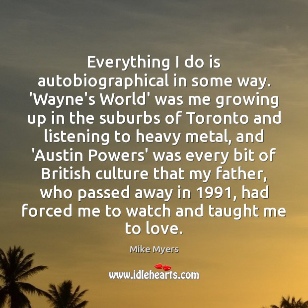 Everything I do is autobiographical in some way. 'Wayne's World' was me Mike Myers Picture Quote