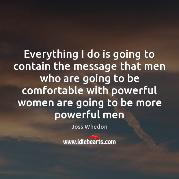 Everything I do is going to contain the message that men who Joss Whedon Picture Quote