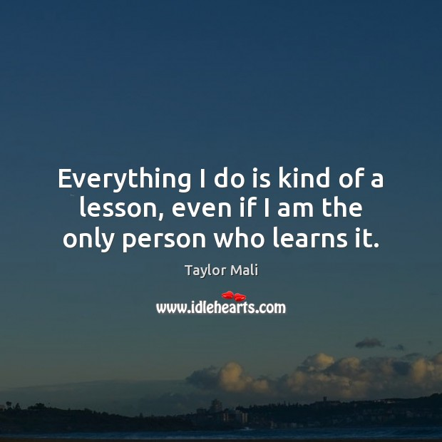 Everything I do is kind of a lesson, even if I am the only person who learns it. Image