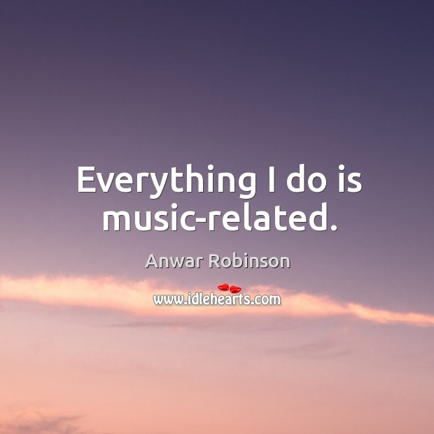 Image, Everything I do is music-related.