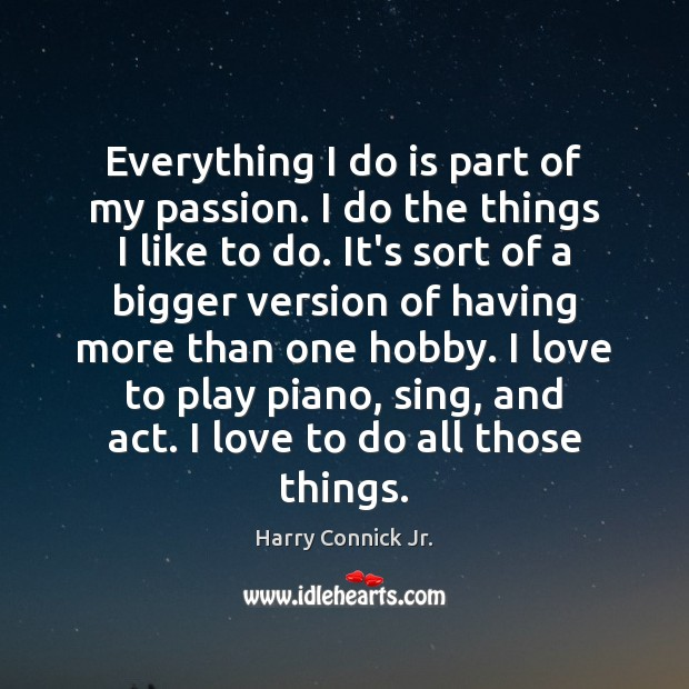 Everything I do is part of my passion. I do the things Image