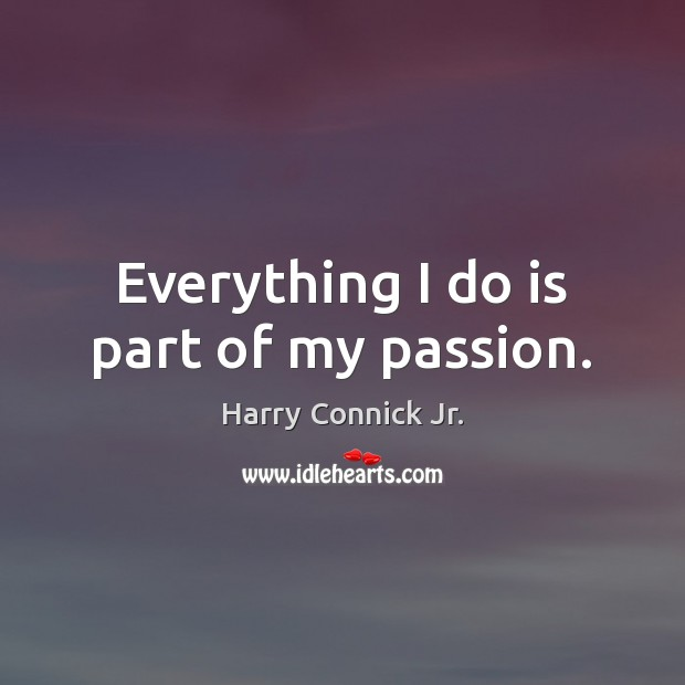 Everything I do is part of my passion. Passion Quotes Image