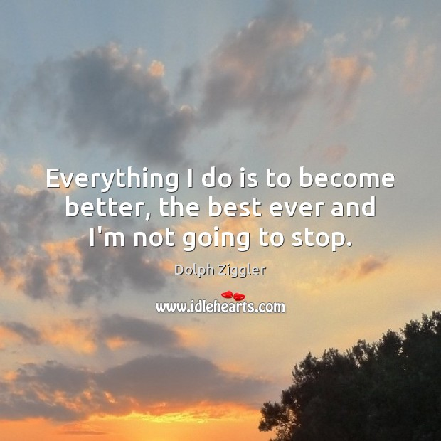 Image, Everything I do is to become better, the best ever and I'm not going to stop.