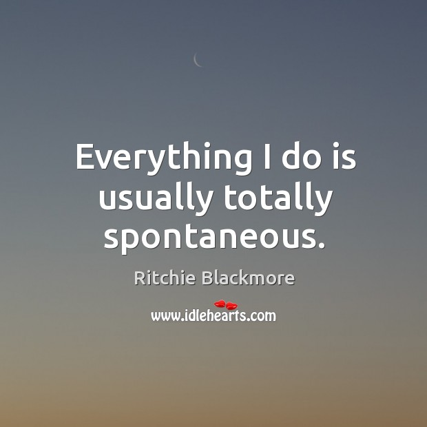 Everything I do is usually totally spontaneous. Ritchie Blackmore Picture Quote